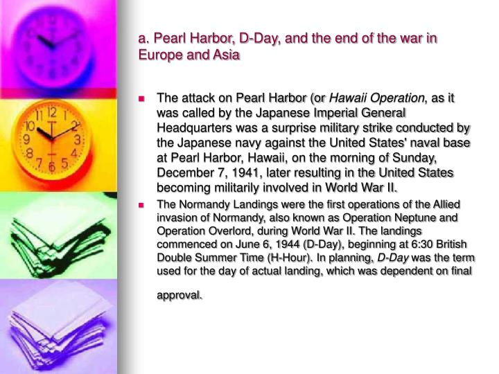 a. Pearl Harbor, D-Day, and the end of the war in Europe and Asia