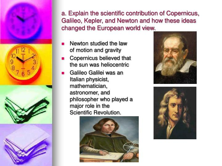 a. Explain the scientific contribution of Copernicus, Galileo, Kepler, and Newton and how these ideas changed the European world view.