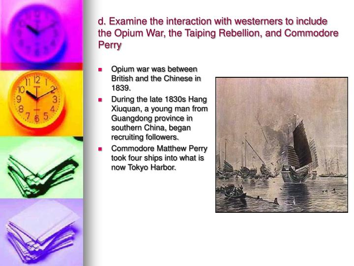 d. Examine the interaction with westerners to include the Opium War, the Taiping Rebellion, and Commodore Perry
