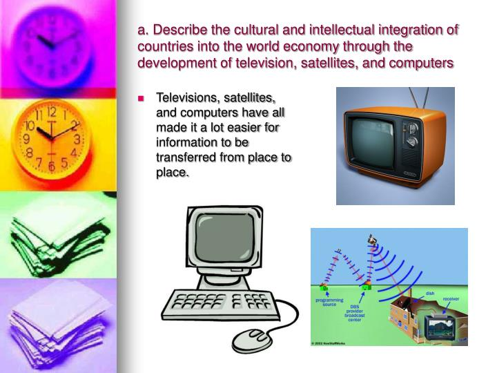 a. Describe the cultural and intellectual integration of countries into the world economy through the development of television, satellites, and computers