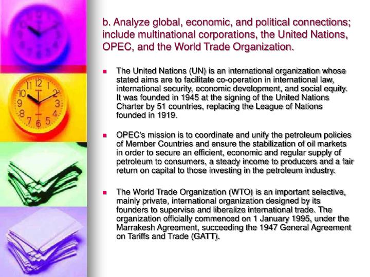 b. Analyze global, economic, and political connections; include multinational corporations, the United Nations, OPEC, and the World Trade Organization.