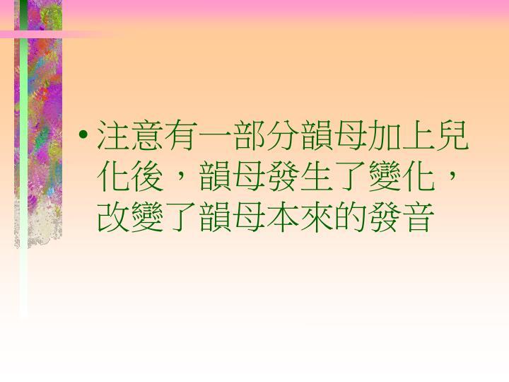 注意有一部分韻母加上兒化後,韻母發生了變化,改變了韻母本來的發音