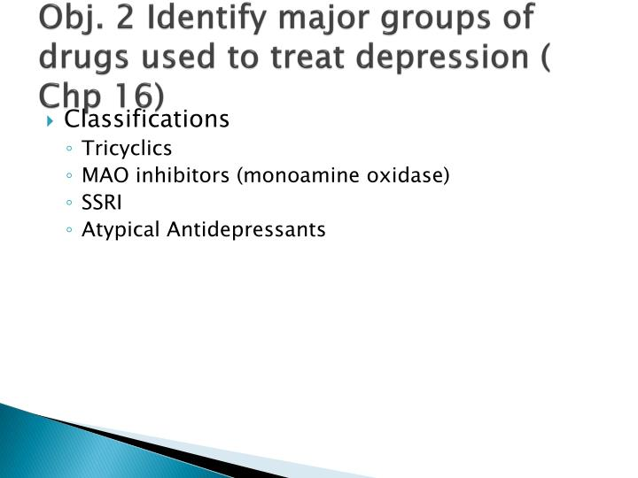 Obj. 2 Identify major groups of drugs used to treat depression (