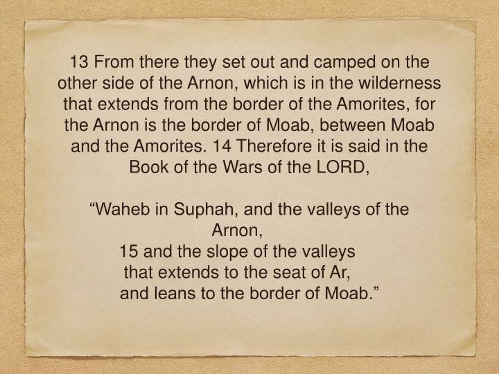 13 From there they set out and camped on the other side of the Arnon, which is in the wilderness that extends from the border of the Amorites, for the Arnon is the border of Moab, between Moab and the Amorites. 14 Therefore it is said in the Book of the Wars of the LORD,