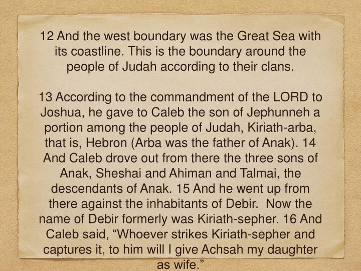 12 And the west boundary wasthe Great Sea with its coastline. This is the boundary around the people of Judah according to their clans.
