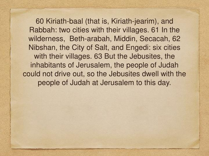 60Kiriath-baal (that is, Kiriath-jearim), and Rabbah: two cities with their villages. 61 In the wilderness, Beth-arabah, Middin, Secacah, 62 Nibshan, the City of Salt, and Engedi: six cities with their villages. 63 But the Jebusites, the inhabitants of Jerusalem, the people of Judah could not drive out, so the Jebusites dwell with the people of Judah at Jerusalem to this day.