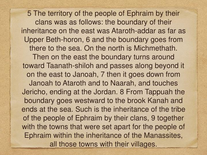5 The territory of the people of Ephraim by their clans was as follows: the boundary of their inheritance on the east wasAtaroth-addar as far as Upper Beth-horon, 6 and the boundary goes from there to the sea. On the north is Michmethath. Then on the east the boundary turns around toward Taanath-shiloh and passes along beyond it on the east to Janoah, 7 then it goes down from Janoah to Ataroth andto Naarah, and touches Jericho, ending at the Jordan. 8 From Tappuah the boundary goes westward to the brook Kanah and ends at the sea. Such is the inheritance of the tribe of the people of Ephraim by their clans, 9 together with the towns that were set apart for the people of Ephraim within the inheritance of the Manassites, all those towns with their villages.