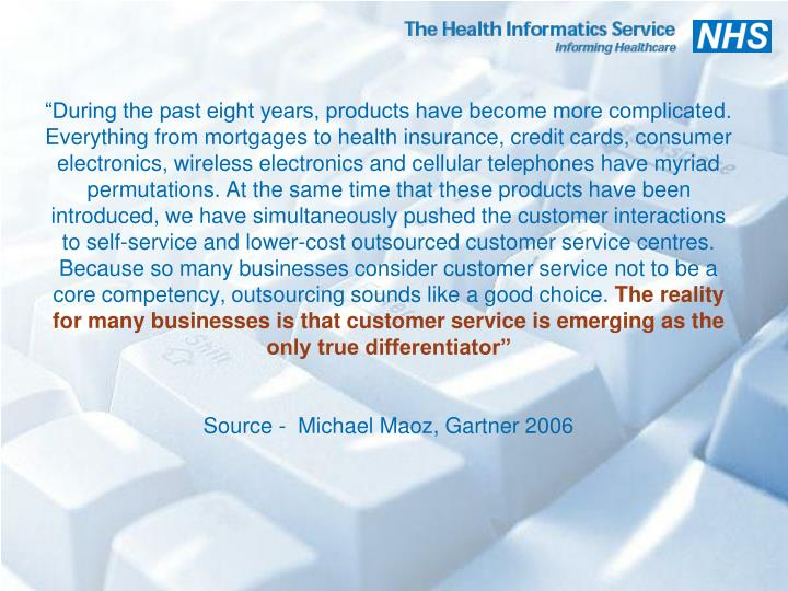 """""""During the past eight years, products have become more complicated. Everything from mortgages to health insurance, credit cards, consumer electronics, wireless electronics and cellular telephones have myriad permutations. At the same time that these products have been introduced, we have simultaneously pushed the customer interactions to self-service and lower-cost outsourced customer service centres. Because so many businesses consider customer service not to be a core competency, outsourcing sounds like a good choice."""