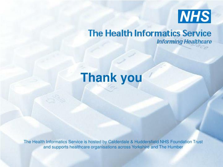 The Health Informatics Service is hosted by Calderdale & Huddersfield NHS Foundation Trust and supports healthcare organisations across Yorkshire and The Humber