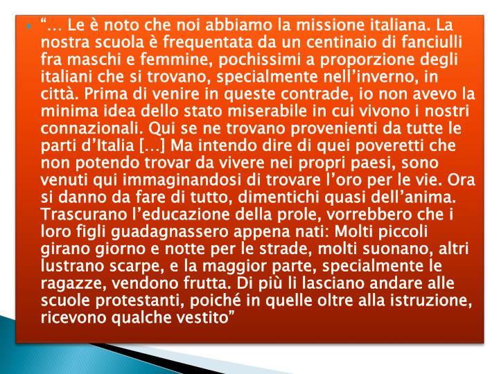 """""""… Le è noto che noi abbiamo la missione italiana. La nostra scuola è frequentata da un centinaio di fanciulli fra maschi e femmine, pochissimi a proporzione degli italiani che si trovano, specialmente nell'inverno, in città. Prima di venire in queste contrade, io non avevo la minima idea dello stato miserabile in cui vivono i nostri connazionali. Qui se ne trovano provenienti da tutte le parti d'Italia […] Ma intendo dire di quei poveretti che non potendo trovar da vivere nei propri paesi, sono venuti qui immaginandosi di trovare l'oro per le vie. Ora si danno da fare di tutto, dimentichi quasi dell'anima. Trascurano l'educazione della prole, vorrebbero che i loro figli guadagnassero appena nati: Molti piccoli girano giorno e notte per le strade, molti suonano, altri lustrano scarpe, e la maggior parte, specialmente le ragazze, vendono frutta. Di più li lasciano andare alle scuole protestanti, poiché in quelle oltre alla istruzione, ricevono qualche vestito"""""""