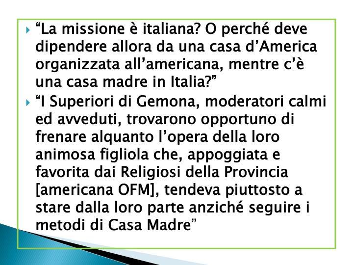 """""""La missione è italiana? O perché deve dipendere allora da una casa d'America organizzata all'americana, mentre c'è una casa madre in Italia?"""""""