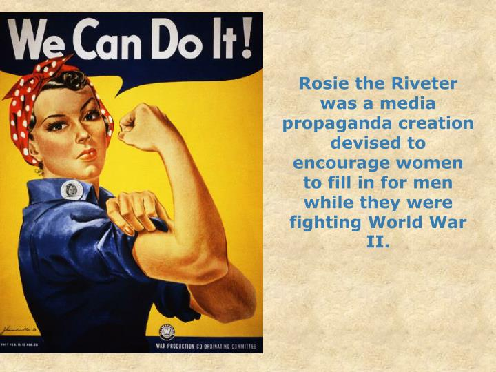 Rosie the Riveter was a media propaganda creation devised to encourage women to fill in for men while they were fighting World War II.
