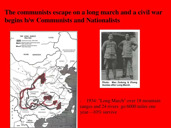 The communists escape on a long march and a civil war begins b/w Communists and Nationalists