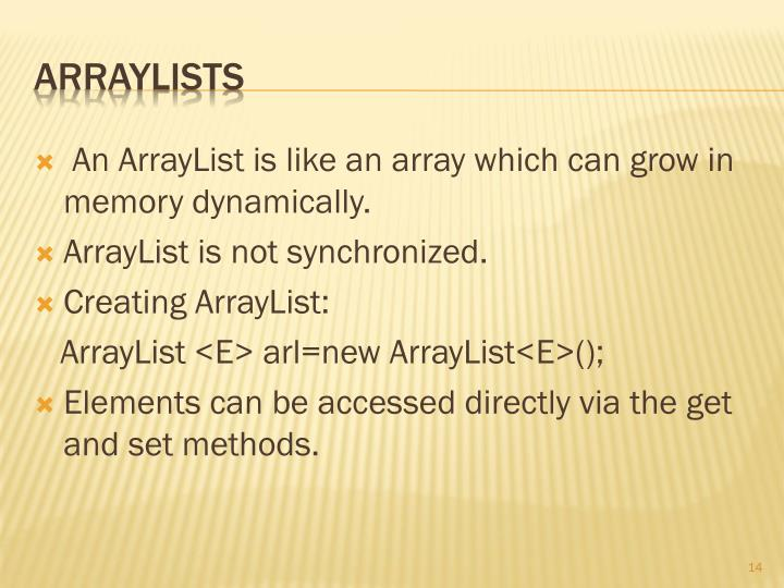 An ArrayList is like an array which can grow in memory dynamically.