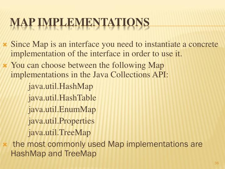 Since Map is an interface you need to instantiate a concrete implementation of the interface in order to use it.