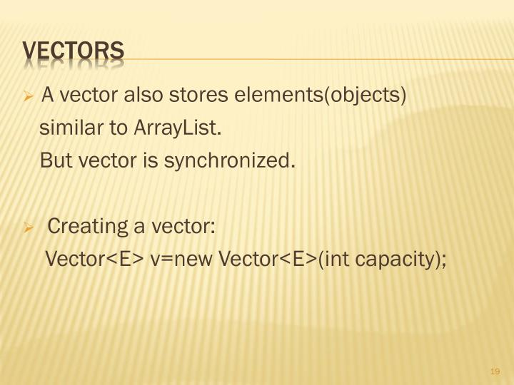 A vector also stores elements(objects)