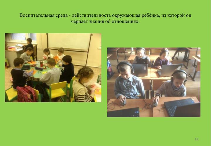 Воспитательная среда - действительность окружающая ребёнка, из которой он черпает знания об отношениях.