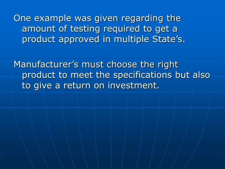 One example was given regarding the amount of testing required to get a product approved in multiple State's.