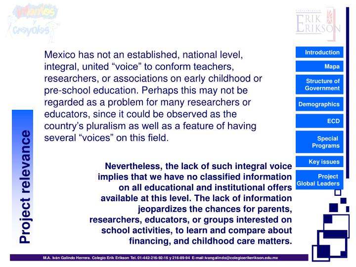 """Mexico has not an established, national level, integral, united """"voice"""" to conform teachers, researchers, or associations on early childhood or pre-school education. Perhaps this may not be regarded as a problem for many researchers or educators, since it could be observed as the country's pluralism as well as a feature of having several """"voices"""" on this field."""