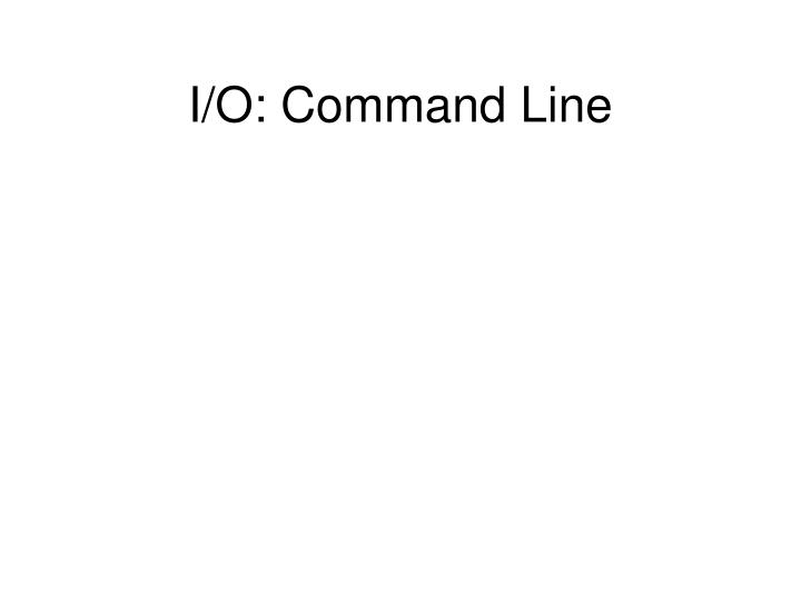 I/O: Command Line
