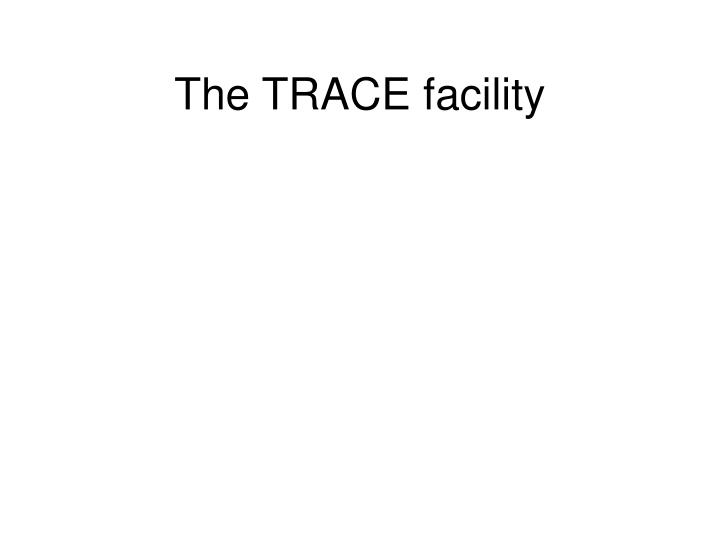 The TRACE facility