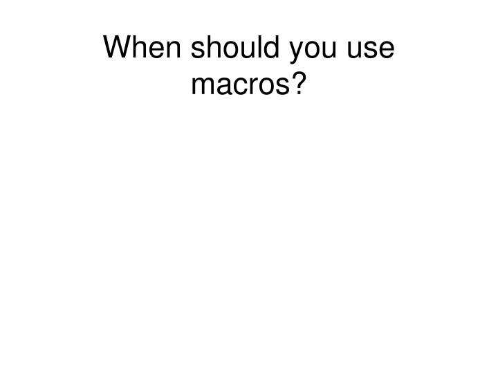 When should you use macros?