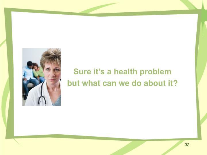 Sure it's a health problem