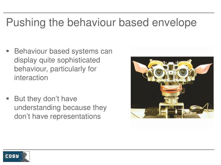 Pushing the behaviour based envelope