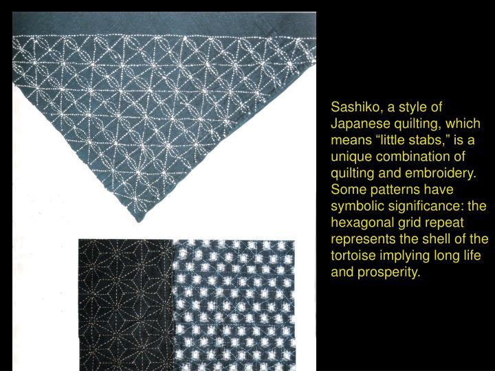 "Sashiko, a style of Japanese quilting, which means ""little stabs,"" is a unique combination of quilting and embroidery. Some patterns have symbolic significance: the hexagonal grid repeat represents the shell of the tortoise implying long life and prosperity."