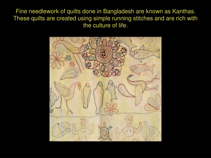 Fine needlework of quilts done in Bangladesh are known as Kanthas.  These quilts are created using simple running stitches and are rich with the culture of life.