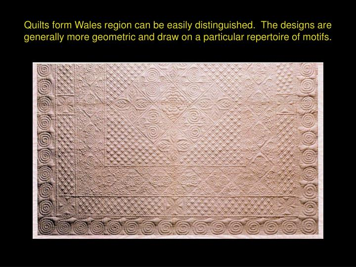 Quilts form Wales region can be easily distinguished.  The designs are generally more geometric and draw on a particular repertoire of motifs.