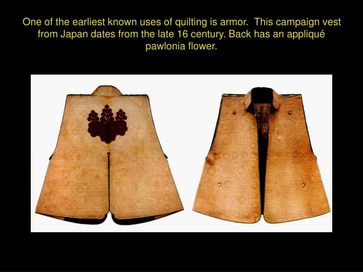 One of the earliest known uses of quilting is armor.  This campaign vest from Japan dates from the late 16 century. Back has an appliqué pawlonia flower.