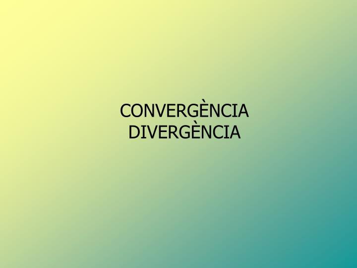 CONVERGÈNCIA DIVERGÈNCIA