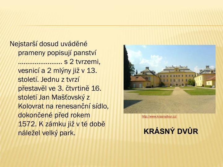 Nejstarší dosud uváděné prameny popisují panství …………………… s 2 tvrzemi, vesnicí a 2 mlýny již v 13. století. Jednu z tvrzí přestavěl ve 3. čtvrtině 16. století Jan Mašťovský z Kolovrat na renesanční sídlo, dokončené před rokem 1572. K zámku již v té době náležel velký park.