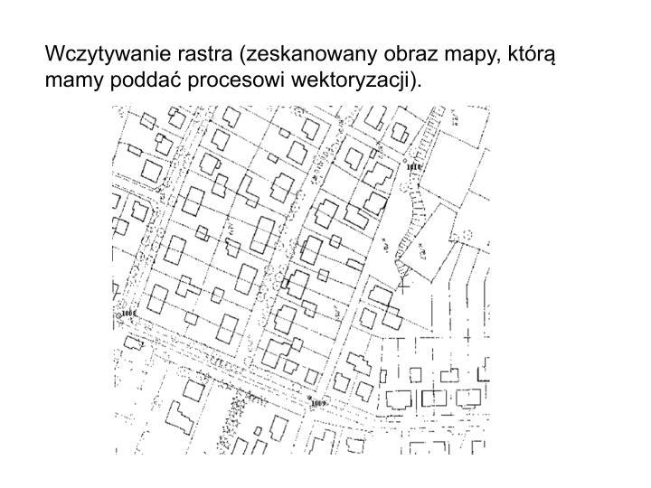 Wczytywanie rastra (zeskanowany obraz mapy, którą mamy poddać procesowi wektoryzacji).
