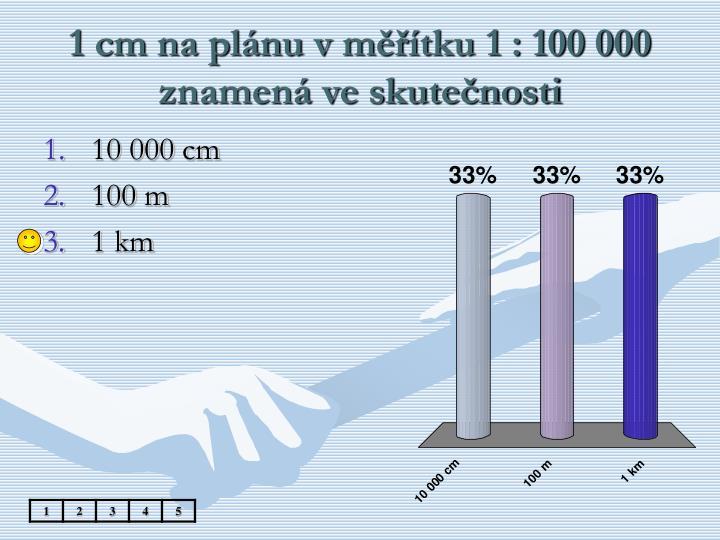1 cm na plánu v měřítku 1 : 100 000 znamená ve skutečnosti