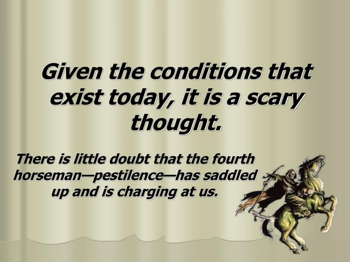 Given the conditions that exist today, it is a scary thought.