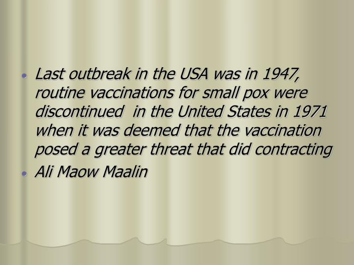 Last outbreak in the USA was in 1947, routine vaccinations for small pox were discontinued  in the United States in 1971 when it was deemed that the vaccination posed a greater threat that did contracting