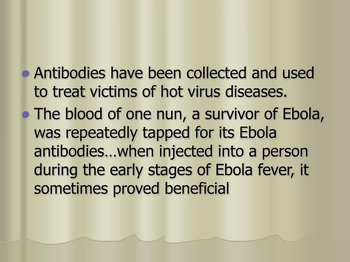 Antibodies have been collected and used to treat victims of hot virus diseases.
