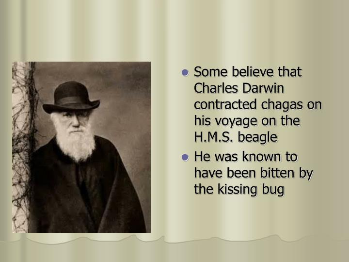 Some believe that Charles Darwin contracted chagas on his voyage on the H.M.S. beagle