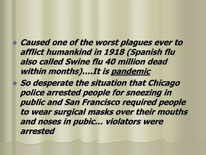 Caused one of the worst plagues ever to afflict humankind in 1918 (Spanish flu  also called Swine flu 40 million dead within months)….It is