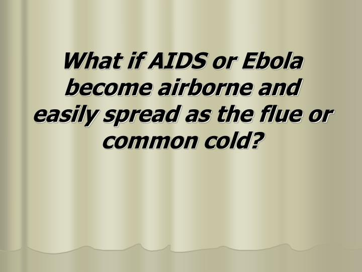 What if AIDS or Ebola become airborne and easily spread as the flue or common cold?