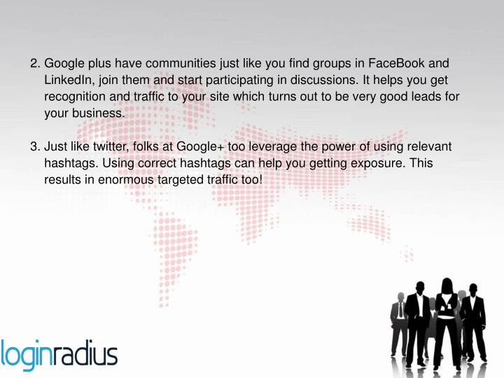 2. Google plus have communities just like you find groups in FaceBook and