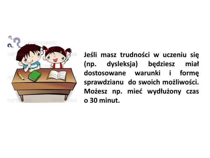Jeśli masz trudności w uczeniu się  (np. dysleksja) będziesz miał dostosowane warunki i formę sprawdzianu  do swoich możliwości. Możesz np. mieć wydłużony czas          o 30 minut.