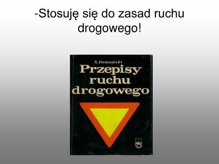-Stosuję się do zasad ruchu drogowego!