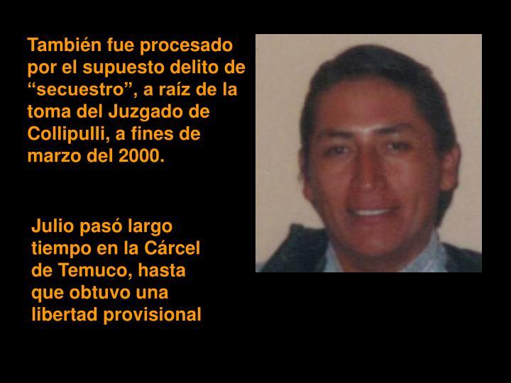 """También fue procesado por el supuesto delito de """"secuestro"""", a raíz de la toma del Juzgado de Collipulli, a fines de marzo del 2000."""
