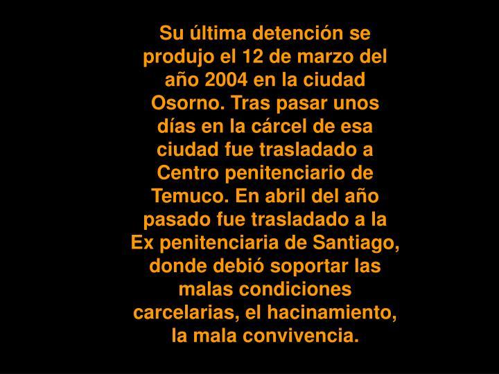 Su última detención se produjo el 12 de marzo del año 2004 en la ciudad Osorno. Tras pasar unos días en la cárcel de esa ciudad fue trasladado a Centro penitenciario de Temuco. En abril del año pasado fue trasladado a la Ex penitenciaria de Santiago, donde debió soportar las malas condiciones carcelarias, el hacinamiento, la mala convivencia.
