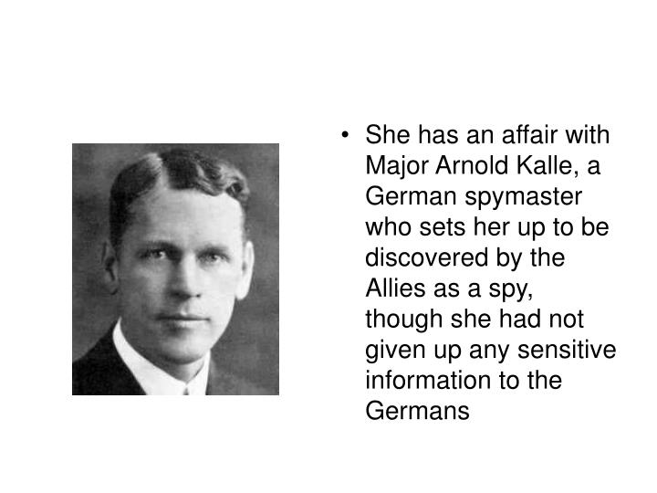 She has an affair with Major Arnold Kalle, a German spymaster who sets her up to be discovered by the Allies as a spy, though she had not given up any sensitive information to the Germans