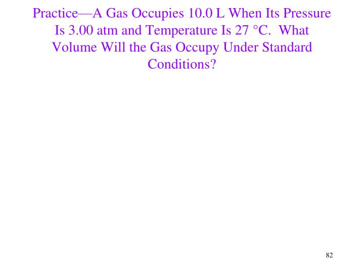 Practice—A Gas Occupies 10.0 L When Its Pressure Is 3.00 atm and Temperature Is 27 °C.  What Volume Will the Gas Occupy Under Standard Conditions?