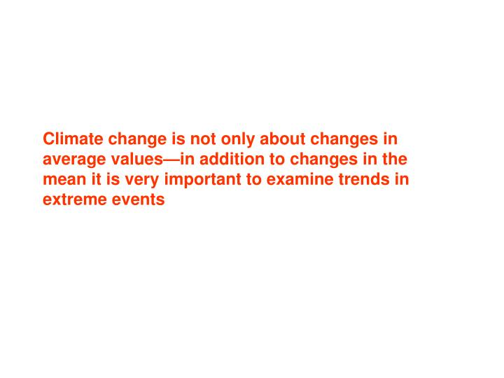 Climate change is not only about changes in average values—in addition to changes in the mean it is very important to examine trends in extreme events
